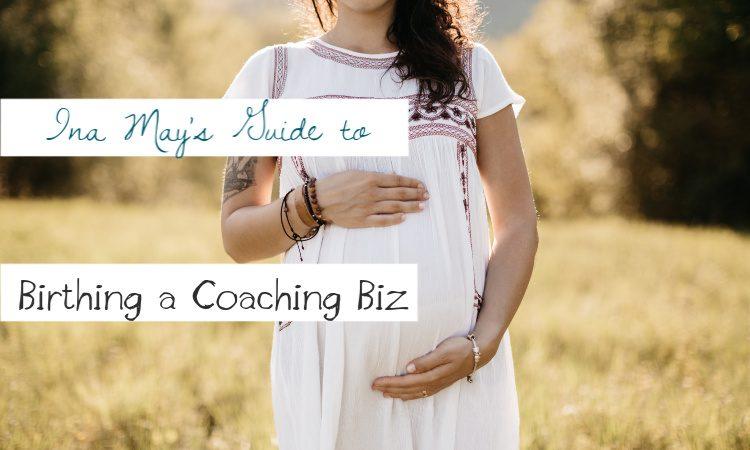 Ina May's Guide to Birthing a Coaching Biz