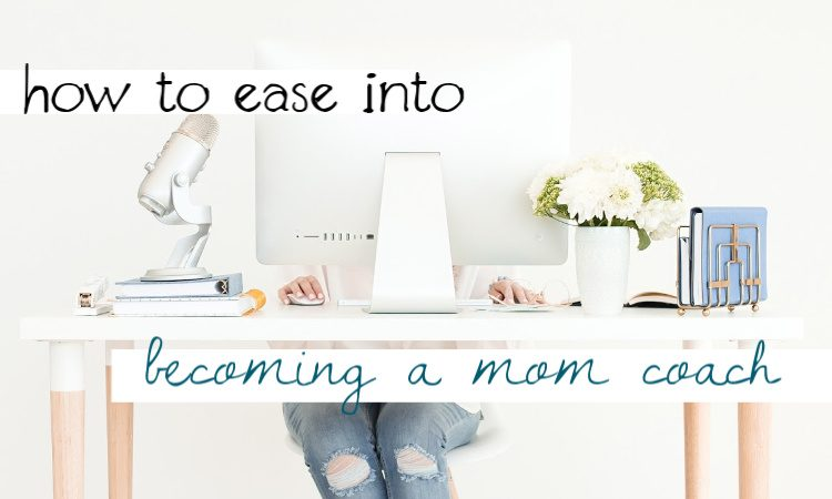 How to Ease Into Becoming a Life Coach For Moms