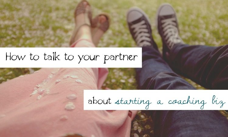 How to talk to your partner about starting a coaching biz