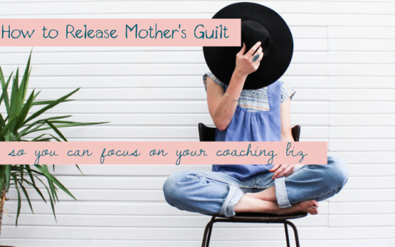 How to Release Mother's Guilt (So You Can Focus on Your Coaching Biz)