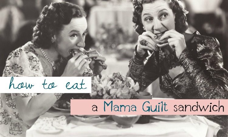 How to Eat a Mama Guilt Sandwich
