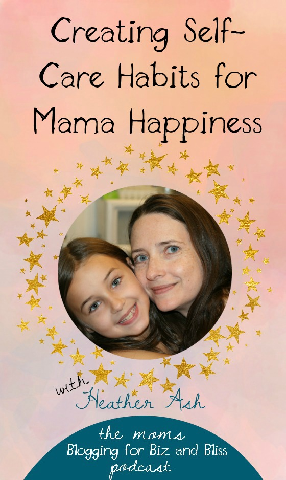 Self-care habits for mama happiness from Heather Ash - The Mamas Blogging for Bliss and Biz Podcast