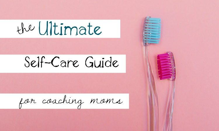 The Ultimate Guide to Self-Care for Coaching Moms