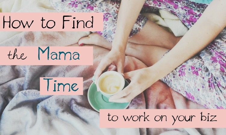 How to Find The Mama Time to Work On Your Biz