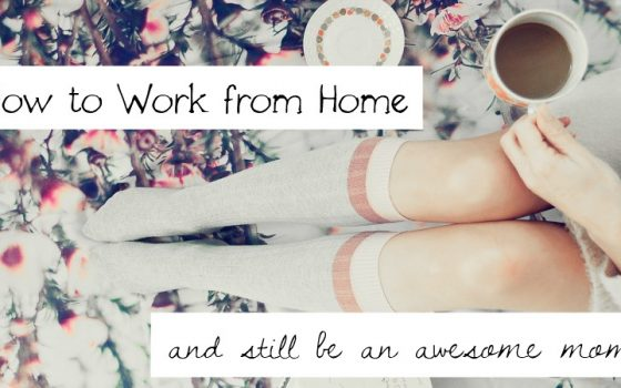 How to Work from Home and Still be an Awesome Mom