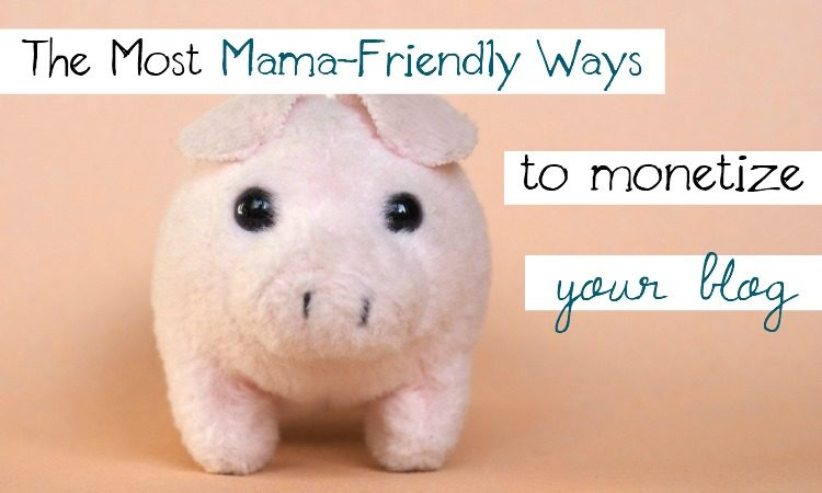 The Most Mama Friendly Ways to Monetize Your Blog
