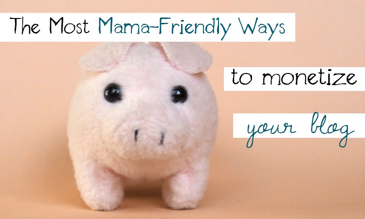 the mama friendly ways to monetize your blog
