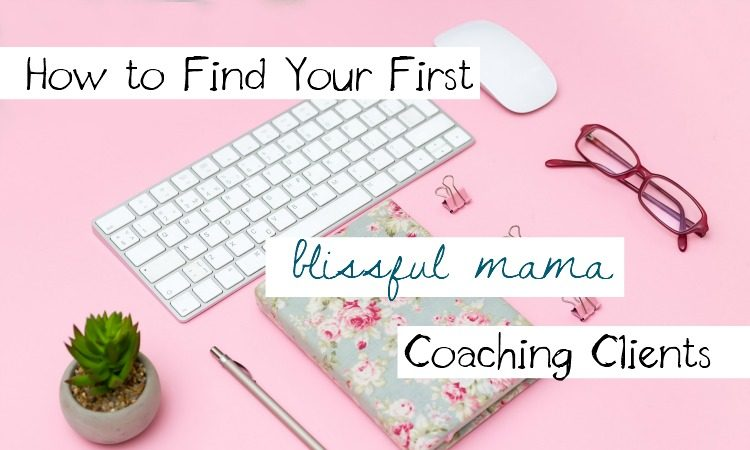 How to Find Your First Blissful Mama Coaching Clients