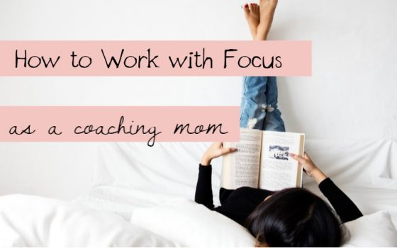 How to Work from Home With Focus as a Coaching Mom