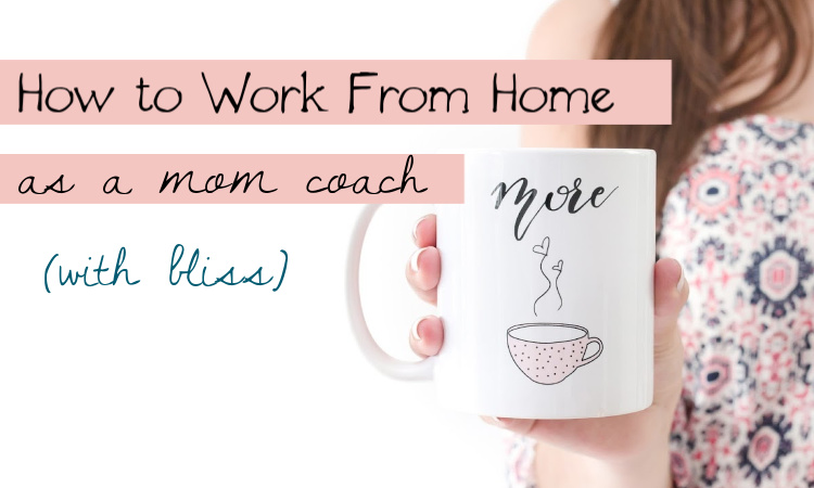 How to Work from Home as a Mom Coach with Bliss