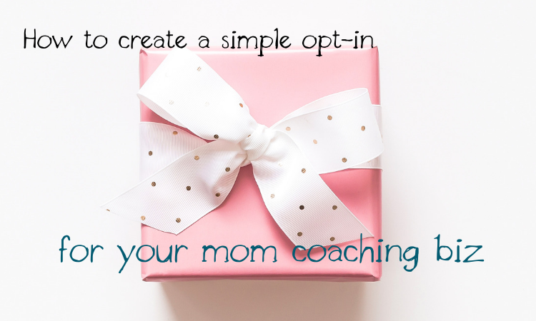 How to Create a Simple Opt-in For Your Mom Coaching Biz