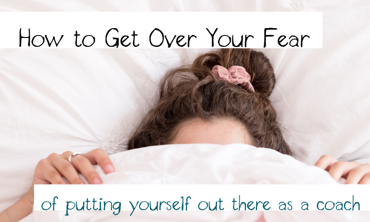 how to get over the fear of putting yourself out there as a coach