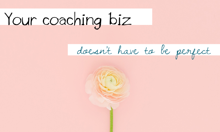 Your Coaching Biz Doesn't Have to Be Perfect