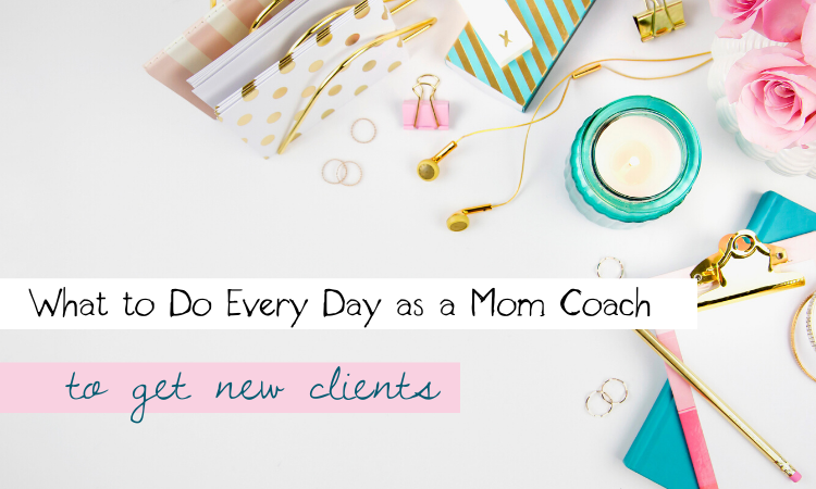 What to Do Every Day as a Mom Coach to Get New Clients