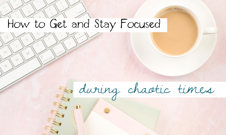 How to Get and Stay Focused During Chaotic Times