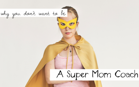 Why You Don't Want to Be a Super Mom Coach