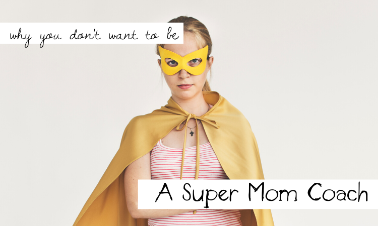 Why You Don't Want to Be Super Mom Coach