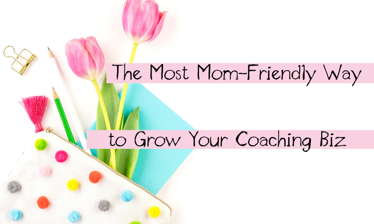 The Most Mom-Friendly Way to Grow Your Coaching Biz