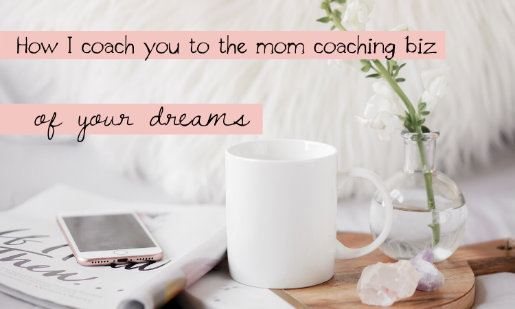 How I coach you to the mom coaching biz of your dreams