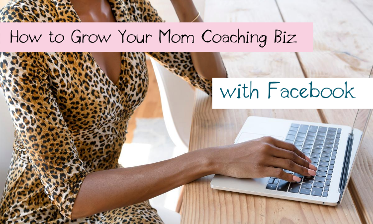 How to Grow Your Mom Coaching Biz with Facebook