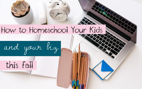 How to Homeschool Your Kids and Your Biz This Fall