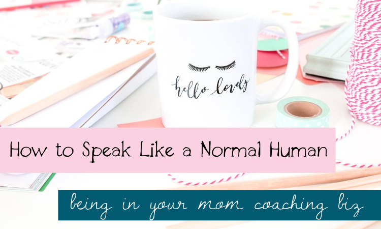 How to Speak Like a Normal Human Being in Your Mom Coaching Biz