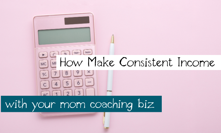 How Make Consistent Income With Your Mom Coaching Biz
