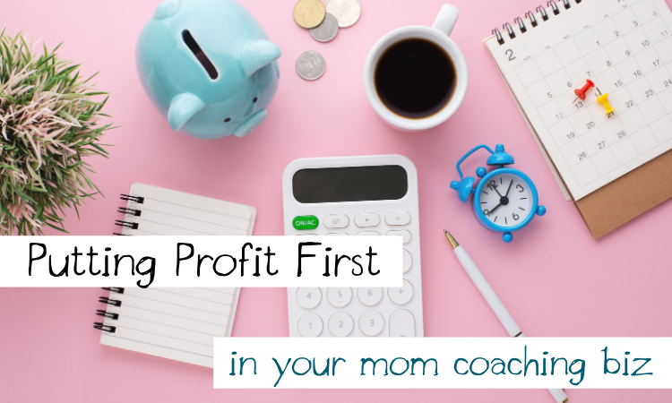 Putting Profit First in Your Mom Coaching Biz
