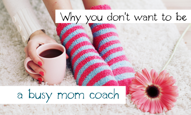 Why you don't want to be a busy mom coach