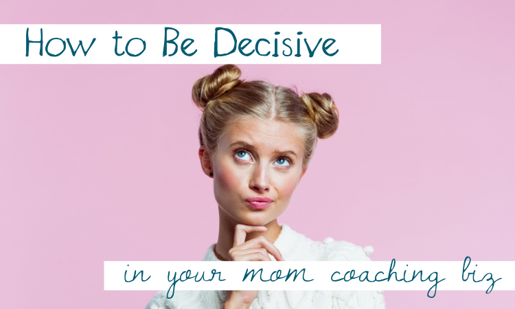 How to Be Decisive in Your Mom Coaching Biz