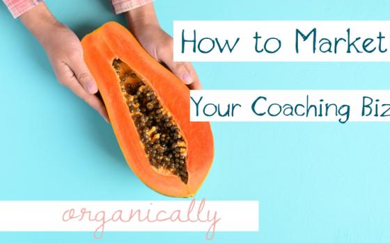 How to Market Your Coaching Biz Organically
