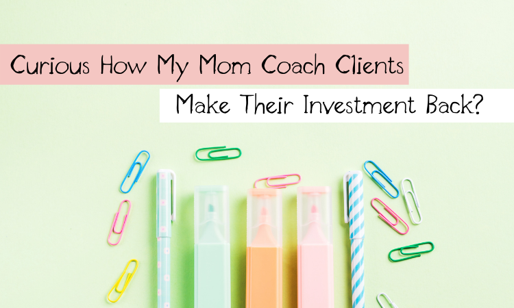 Curious How My Mom Coach Clients Make Their Investment Back?