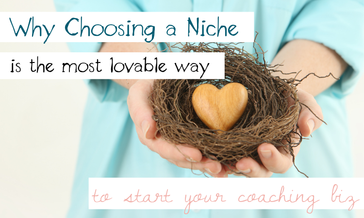 Why Choosing a Niche is the Most Lovable Way to Start Your Coaching Biz