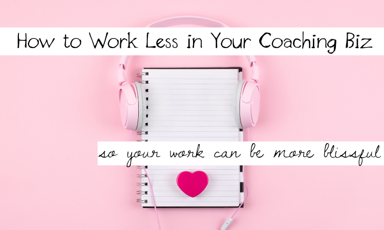 How to Work Less in Your Coaching Biz So Your Work Can Be More Blissful