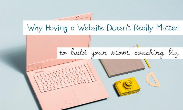 Why having a website doesn't really matter to build your mom coaching biz