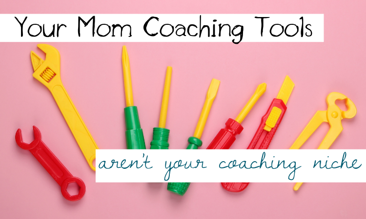 How Your Mom Coaching Tools Actually Aren't Your Mom Coaching Niche