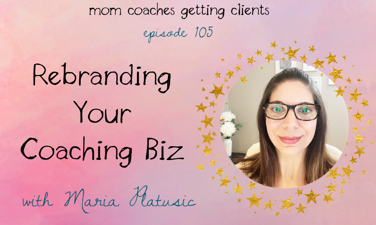 How to know when it's time to rebrand your mom coaching biz with maria plaustic
