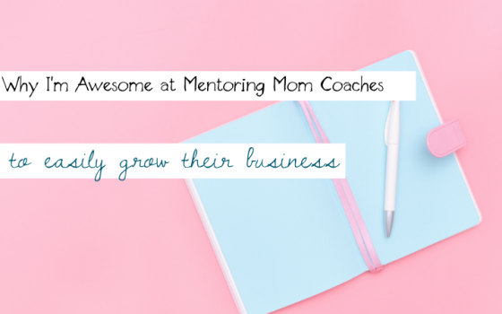 Why I'm Awesome at Mentoring Mom Coaches to Easily Grow Their Business