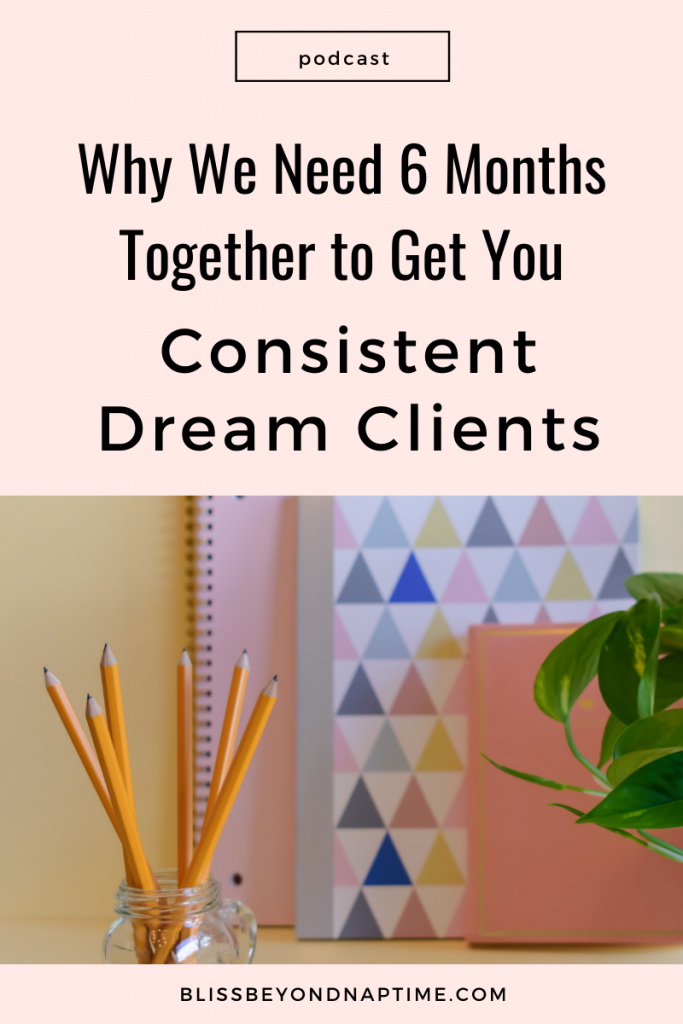 Why We Need Six Fantastic Months Together to Get You Consistent Dream Clients