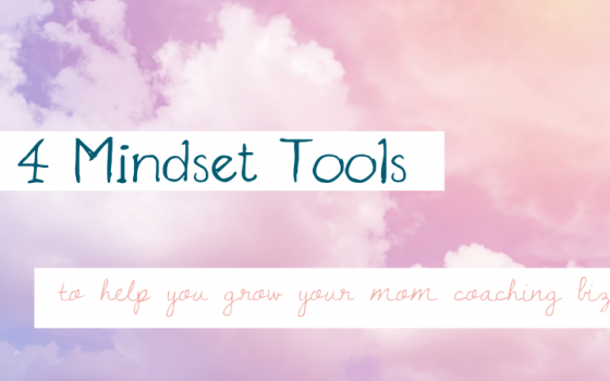 Four Mindset Tools To Help You Grow Your Mom Coaching Biz