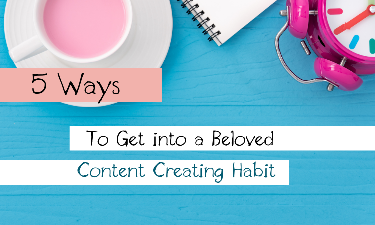 Five Ways to Get into a Beloved Content Creating Habit