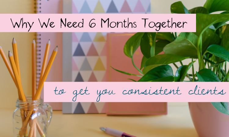 Why We Need Six Months Together to Get You Consistent Clients