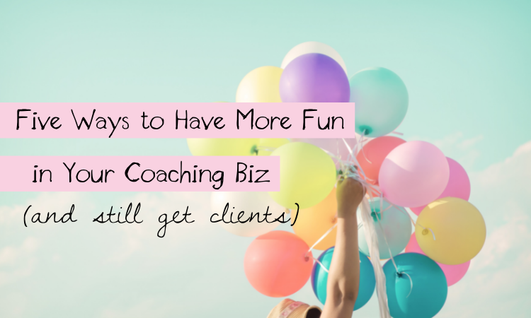 Five Ways to Have More Fun in Your Coaching Biz and Still Get Clients