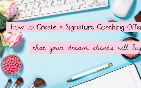How to Create a Signature Coaching Offer That Your Dream Clients Will Buy