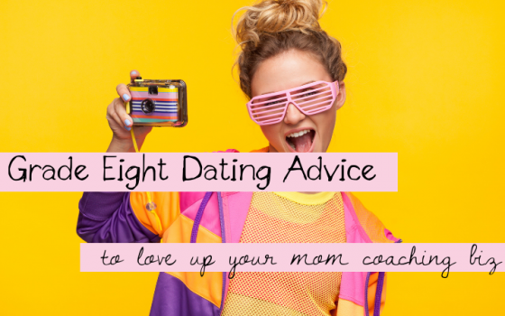 Grade Eight Dating Advice to Love Up Your Mom Coaching Biz